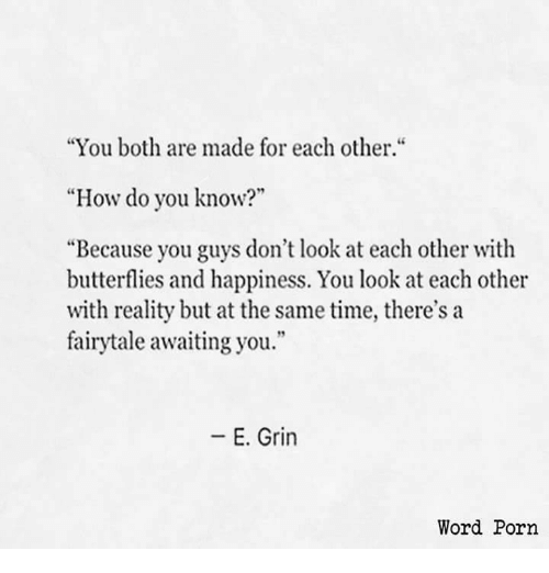 """awaiting: """"You both are made for each other.""""  """"How do you know?""""  """"Because you guys don't look at each other with  butterflies and happiness. You look at each other  with reality but at the same time, there's a  fairytale awaiting you.""""  -E. Grin  Word Porn"""