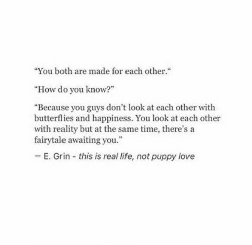 "at the same time: ""You both are made for each other.""  ""How do you know?""  ""Because you guys don't look at each other with  butterflies and happiness. You look at each other  with reality but at the same time, there's a  fairytale awaiting you.""  E. Grin this is real life, not puppy love"