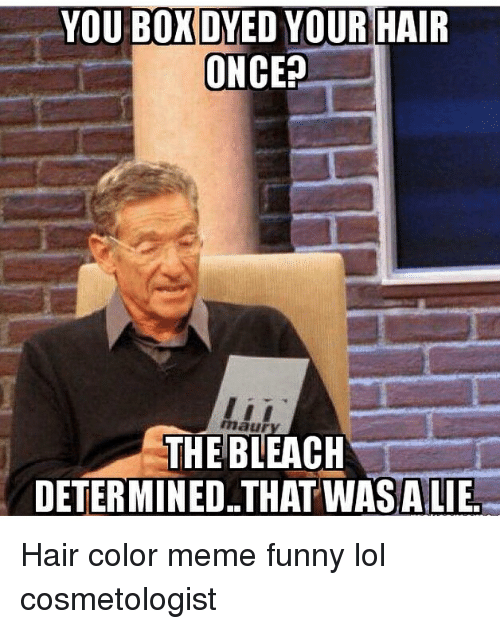 meme: YOU BOXDYED YOUR HAIR  ONCE?  maur  THE BLEACH  DETERMINED. THAT WASALIE Hair color meme funny lol cosmetologist