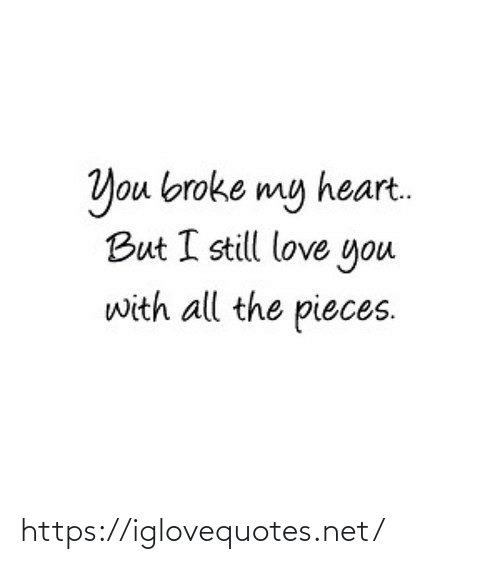 still love: You broke my heart.  But I still love you  with all the pieces. https://iglovequotes.net/