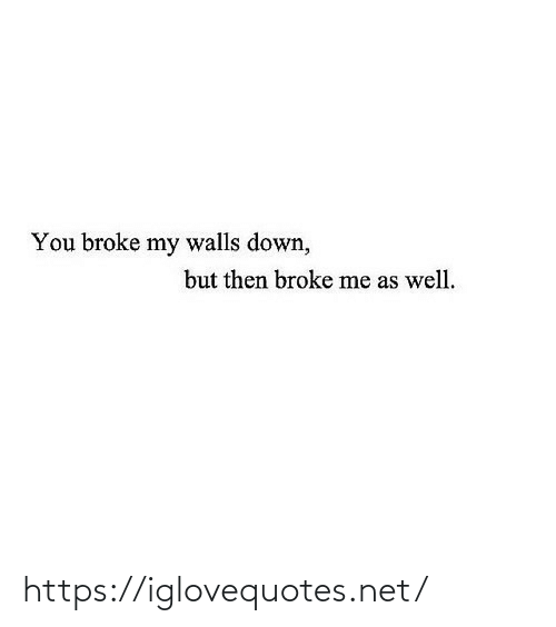 walls: You broke my walls down,  but then broke me as well. https://iglovequotes.net/