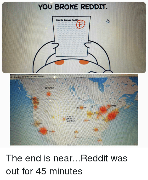 the end is near: YOU BROKE REDDIT  How to BrowNS  map/  Edmonton  rea  UNITED  STATES OF  RICA I The end is near...Reddit was out for 45 minutes