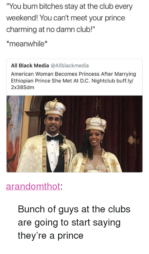 "Ethiopian: You bum bitches stay at the club every  weekend! You can't meet your prince  charming at no damn club!""  meanwhile*  All Black Media @Allblackmedia  American Woman Becomes Princess After Marrying  Ethiopian Prince She Met At D.C. Nightclub buff.ly/  2x38Sdm <p><a href=""http://arandomthot.tumblr.com/post/166551771982/bunch-of-guys-at-the-clubs-are-going-to-start"" class=""tumblr_blog"">arandomthot</a>:</p>  <blockquote><p>Bunch of guys at the clubs are going to start saying they're a prince </p></blockquote>"
