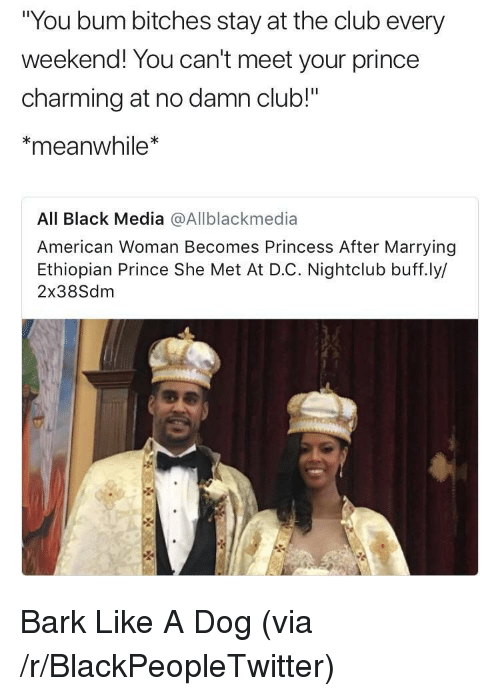 "Ethiopian: You bum bitches stay at the club every  weekend! You can't meet your prince  charming at no damn club!""  meanwhile*  All Black Media @Allblackmedia  American Woman Becomes Princess After Marrying  Ethiopian Prince She Met At D.C. Nightclub buff.ly/  2x38Sdm <p>Bark Like A Dog (via /r/BlackPeopleTwitter)</p>"