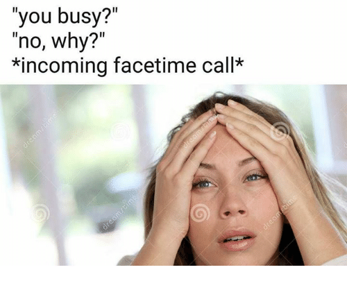 """Facetime, Why, and You: """"you busy?""""  """"no, why?""""  *incoming facetime call*"""