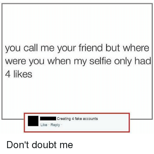 Dank, Fake, and Friends: you call me your friend but where  were you when my selfie only had  4 likes  Creating 4 fake accounts  Like Reply Don't doubt me