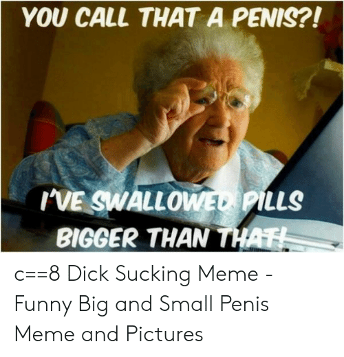 You Call That A Penis Ive Swallo Pills Bigger Than Th C Dick
