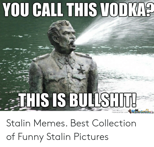Funny Stalin: YOU CALL THIS VODKA?  THIS IS BULLSHIT!  memecenter.com MemeGenterae Stalin Memes. Best Collection of Funny Stalin Pictures