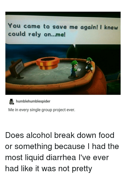 Tumblr, Alcohol, and Diarrhea: You came to save me again! I knew  could rely on...me!  humblehumblespider  Me in every single group project ever. Does alcohol break down food or something because I had the most liquid diarrhea I've ever had like it was not pretty