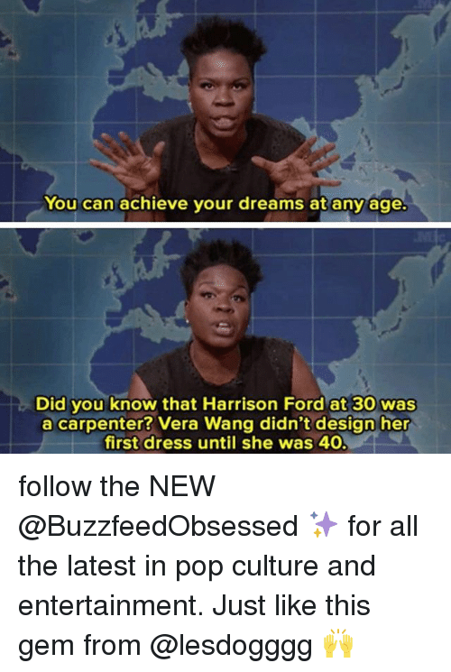 Harrison Ford, Pop, and Dress: You can achieve your dreams at any age  Did you know that Harrison Ford at 30 was  a carpenter? Vera Wang didn't design her  first dress until she was 40 follow the NEW @BuzzfeedObsessed ✨ for all the latest in pop culture and entertainment. Just like this gem from @lesdogggg 🙌