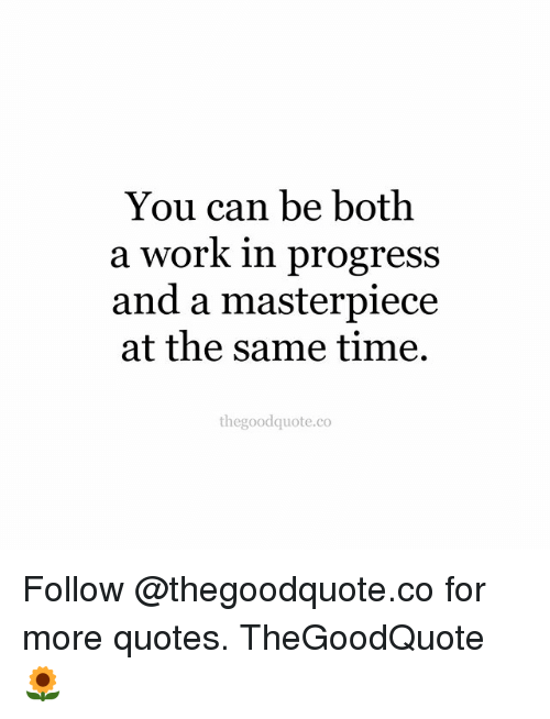 Memes, Work, and Quotes: You can be both  a work in progress  and a masterpiece  at the same time.  thegoodquote.co Follow @thegoodquote.co for more quotes. TheGoodQuote 🌻
