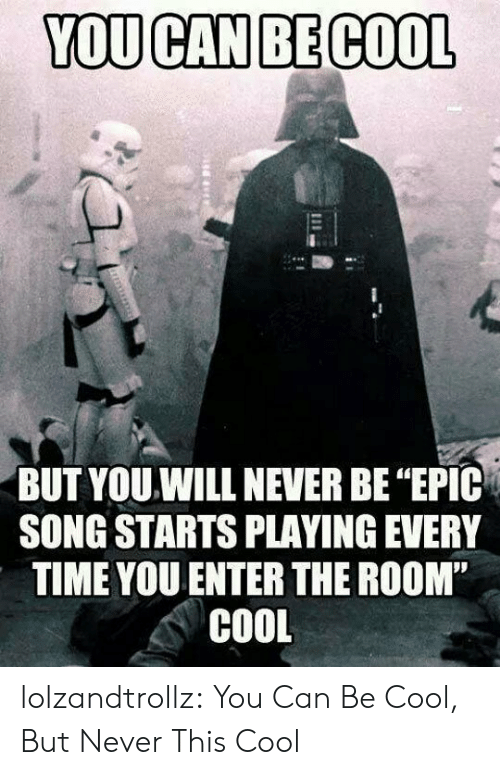 """be cool: YOU CAN BE COOL  BUT YOU.WILL NEVER BE """"EPIC  SONG STARTS PLAYING EVERY  TIME YOU ENTER THE ROOM""""  COOL lolzandtrollz:  You Can Be Cool, But Never This Cool"""