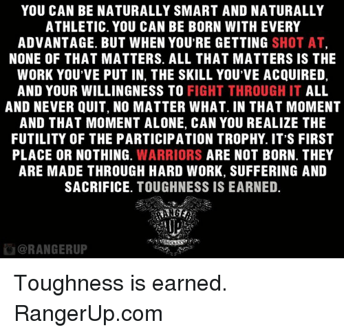 Memes, Warriors, and Tough: YOU CAN BE NATURALLY SMART AND NATURALLY  ATHLETIC. YOU CAN BE BORN WITH EVERY  ADVANTAGE. BUT WHEN YOU'RE GETTING  SHOT AT  NONE OF THAT MATTERS. ALL THAT MATTERS IS THE  WORK YOU'VE PUT IN, THE SKILL YOU'VE ACQUIRED,  AND YOUR WILLINGNESS TO  FIGHT THROUGH IT  ALL  AND NEVER QUIT, NO MATTER WHAT. IN THAT MOMENT  AND THAT MOMENT ALONE, CAN YOU REALIZE THE  FUTILITY OF THE PARTICIPATION TROPHY. IT'S FIRST  PLACE OR NOTHING  WARRIORS  ARE NOT BORN. THEY  ARE MADE THROUGH HARD WORK, SUFFERING AND  SACRIFICE  TOUGHNESS IS EARNED.  ORANGERUP Toughness is earned.   RangerUp.com