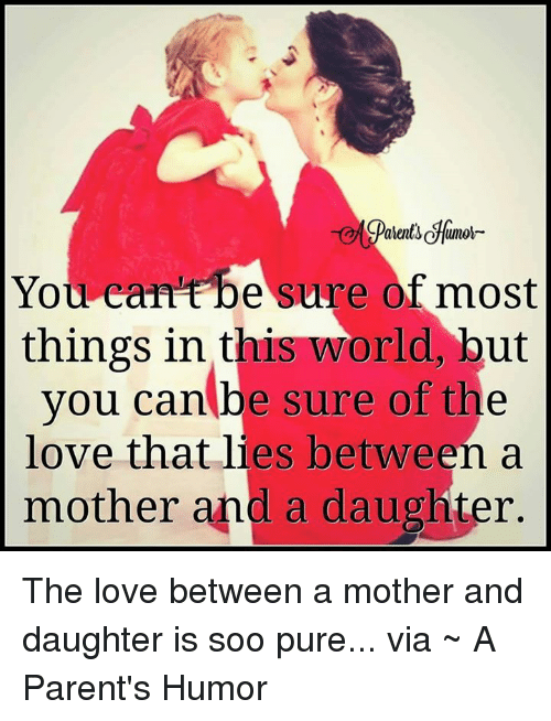 Parenting Humor: You can be sure of most  things in this world, but  you can be sure of the  love that lies between a  mother and a daughter. The love between a mother and daughter is soo pure...  via ~ A Parent's Humor