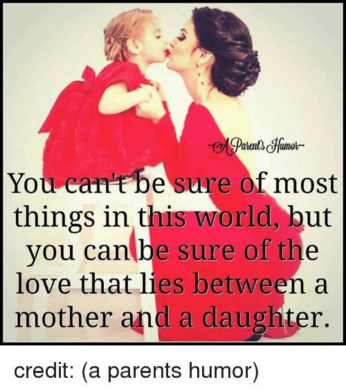 Parenting Humor: You can be sure of most  things in this world, but  you can be sure of the  love that lies between a  mother and a daughter. credit: (a parents humor)