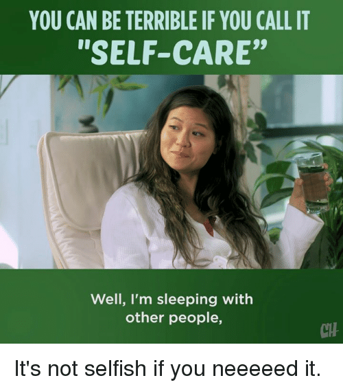"""Memes, Sleeping, and 🤖: YOU CAN BE TERRIBLE IF YOU CALL IT  """"SELF-CARE""""  Well, l'm sleeping with  other people,  CH It's not selfish if you neeeeed it."""