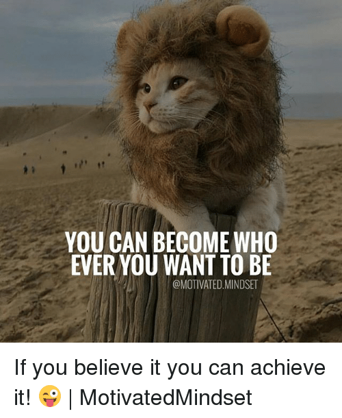 Memes, 🤖, and Who: YOU CAN BECOME WHO  EVER YOU WANT TO BE  @MOTIVATED.MINDSET If you believe it you can achieve it! 😜 | MotivatedMindset