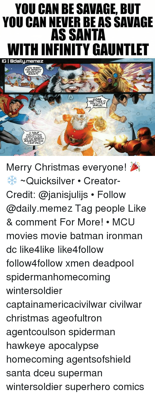Batman, Memes, and Santa Claus: YOU CAN BESAVAGE, BUT  YOU CAN NEVER BE ASSAVAGE  AS SANTA  WITHINFINITY GAUNTLET  IGI daily. memez  YOU WANT  THE INFINITY  GAUNTLET  BACK  COME  AND TAKE IT.  YOU LITTLE  GIRLS!  I TOLD  YOU LETTING  SANTA CLAUS  USE THE INFINITY  GAUNTLET WAS  A BAD IDEAL Merry Christmas everyone! 🎉❄ ~Quicksilver • Creator-Credit: @janisjulijs • Follow @daily.memez Tag people Like & comment For More! • MCU movies movie batman ironman dc like4like like4follow follow4follow xmen deadpool spidermanhomecoming wintersoldier captainamericacivilwar civilwar christmas ageofultron agentcoulson spiderman hawkeye apocalypse homecoming agentsofshield santa dceu superman wintersoldier superhero comics