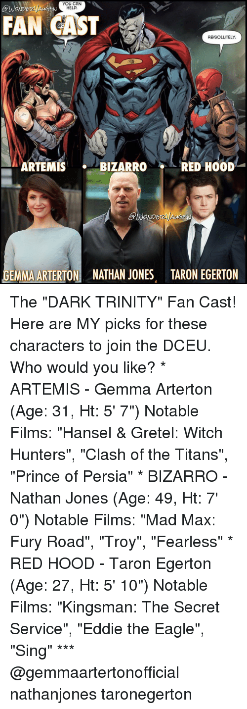 "kingsman: you CAN  BUWONDEr  HELP.  FAN CAST  ABSOLUTELY.  ARTEMIS  BIZARRO  RED HOOD  GEMMA ARTERTON NATHAN JONES TARON EGERTON The ""DARK TRINITY"" Fan Cast! Here are MY picks for these characters to join the DCEU. Who would you like? * ARTEMIS - Gemma Arterton (Age: 31, Ht: 5' 7"") Notable Films: ""Hansel & Gretel: Witch Hunters"", ""Clash of the Titans"", ""Prince of Persia"" * BIZARRO - Nathan Jones (Age: 49, Ht: 7' 0"") Notable Films: ""Mad Max: Fury Road"", ""Troy"", ""Fearless"" * RED HOOD - Taron Egerton (Age: 27, Ht: 5' 10"") Notable Films: ""Kingsman: The Secret Service"", ""Eddie the Eagle"", ""Sing"" *** @gemmaartertonofficial nathanjones taronegerton"