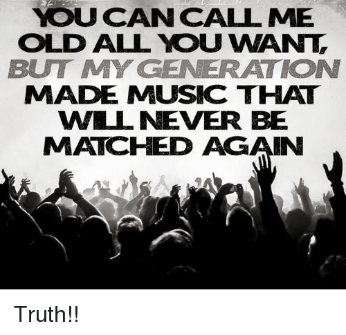 Memes, Music, and Match: YOU CAN CALL ME  OLD ALL YOU WANT  BUT MY GENERATION  MADE MUSIC THAT  WILL NEVER BE  MATCHED AGAIN Truth!!