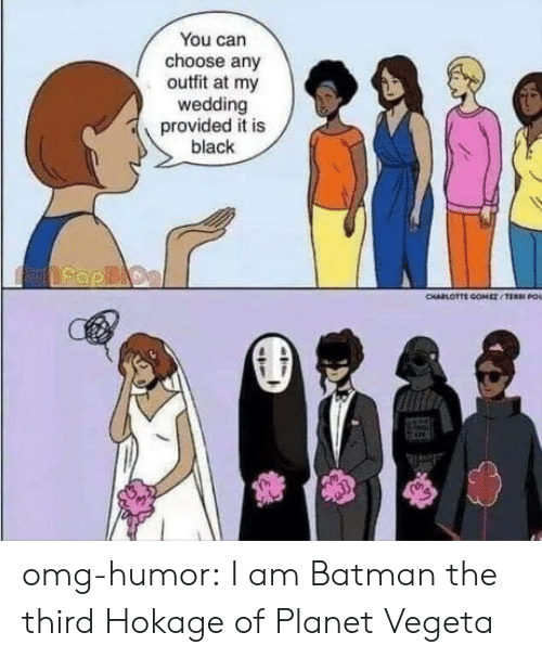 vegeta: You can  choose any  outfit at my  wedding  provided it is  black  CHARLOTTE COMESTEE O omg-humor:  I am Batman the third Hokage of Planet Vegeta