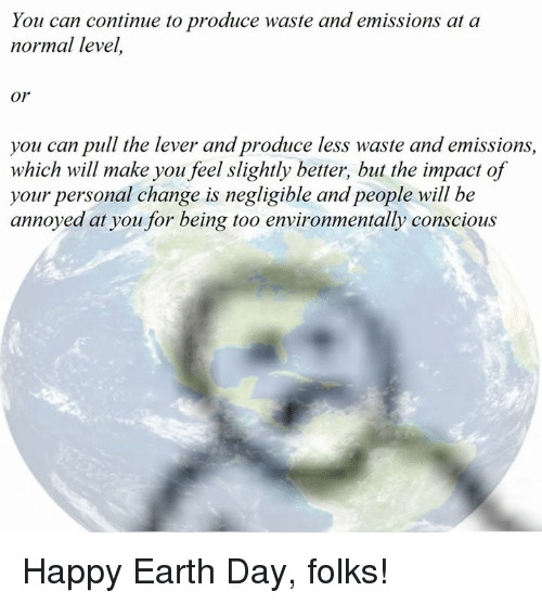 Happy Earth Day: You can continue to produce waste and emissions at a  normal level,  Or  you can pull the lever and produce less waste and emissions  which will make you feel slightly better, but the impact of  your personal change is negligible and people will be  annoyed at you for being too environmentally conscious Happy Earth Day, folks!