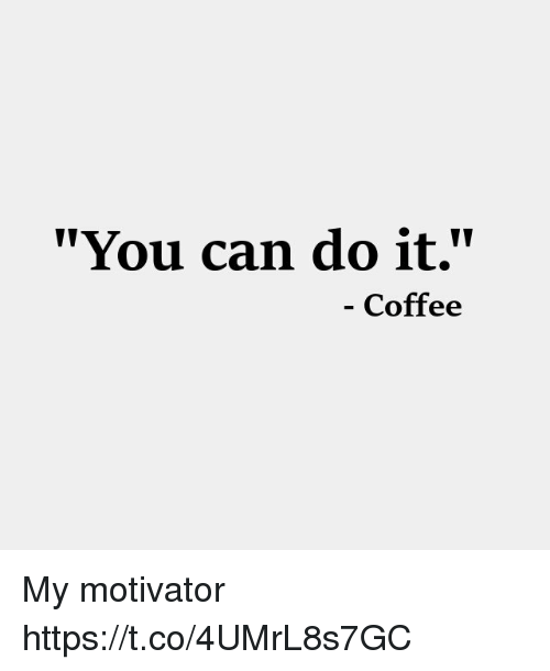 """Memes, Coffee, and 🤖: """"You can do it.""""  - Coffee My motivator https://t.co/4UMrL8s7GC"""