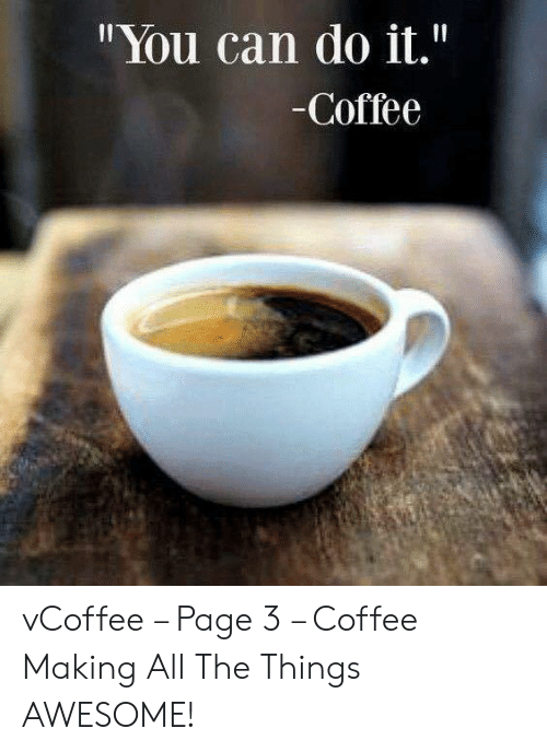 """Vcoffee: """"You can do it.""""  -Coffee vCoffee – Page 3 – Coffee Making All The Things AWESOME!"""
