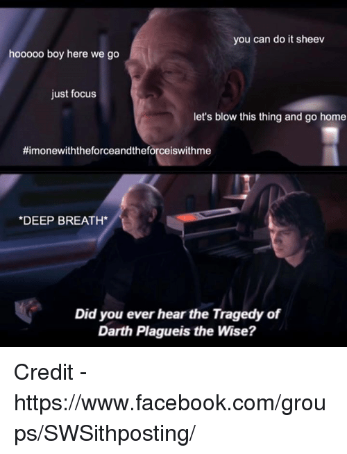 Star Wars, Blow, and Darth: you can do it sheev  hooooo boy here we go  just focus  let's blow this thing and go home  Himonewiththeforceandtheforceiswithme  *DEEP BREATH  Did you ever hear the Tragedy of  Darth Plagueis the Wise? Credit - https://www.facebook.com/groups/SWSithposting/