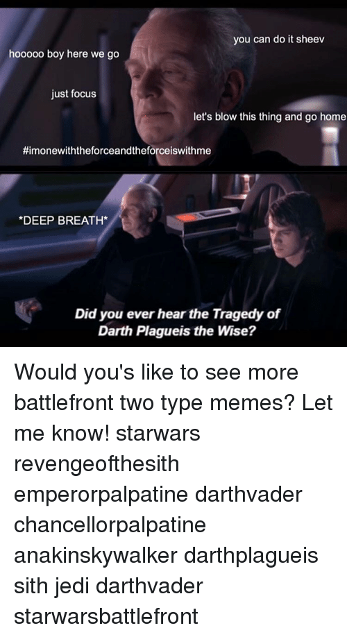 Jedi, Memes, and Sith: you can do it sheev  hooooo boy here we go  just focus  let's blow this thing and go home  timonewiththeforceandtheforceiswithme  DEEP BREATH  Did you ever hear the Tragedy of  Darth Plagueis the Wise? Would you's like to see more battlefront two type memes? Let me know! starwars revengeofthesith emperorpalpatine darthvader chancellorpalpatine anakinskywalker darthplagueis sith jedi darthvader starwarsbattlefront