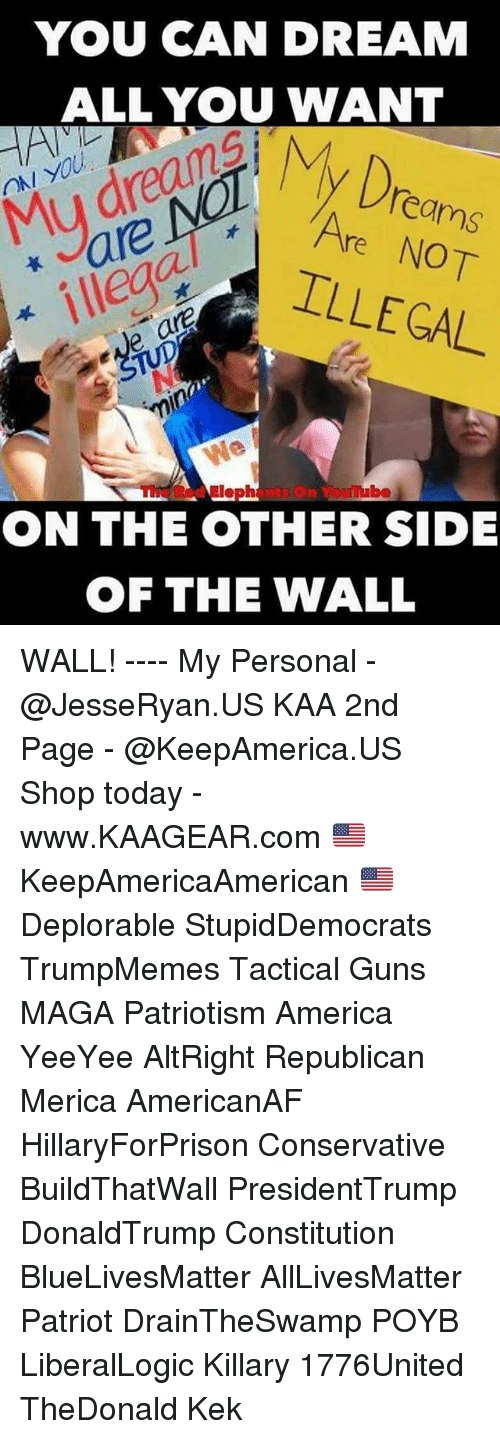 republicanism: YOU CAN DREAM  ALL YOU WANT  Dro  ON YOU  Mu dreanA  are  ILLEGAL  eams  Are NOT  ve ar  TUpNo  min  The Red Elephants On Youube  ON THE OTHER SIDE  首  OF THE WALL WALL! ---- My Personal - @JesseRyan.US KAA 2nd Page - @KeepAmerica.US Shop today - www.KAAGEAR.com 🇺🇸 KeepAmericaAmerican 🇺🇸 Deplorable StupidDemocrats TrumpMemes Tactical Guns MAGA Patriotism America YeeYee AltRight Republican Merica AmericanAF HillaryForPrison Conservative BuildThatWall PresidentTrump DonaldTrump Constitution BlueLivesMatter AllLivesMatter Patriot DrainTheSwamp POYB LiberalLogic Killary 1776United TheDonald Kek