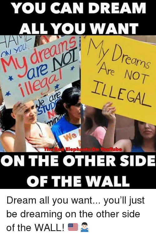 Other Side Of The Wall: YOU CAN DREAM  ALL YOU WANT  Mu dreans  illegc  y Dreams  Are NOT  ILLEGAL  mube  ON THE OTHER SIDE  OF THE WALL Dream all you want... you'll just be dreaming on the other side of the WALL! 🇺🇸🤷🏻♂️