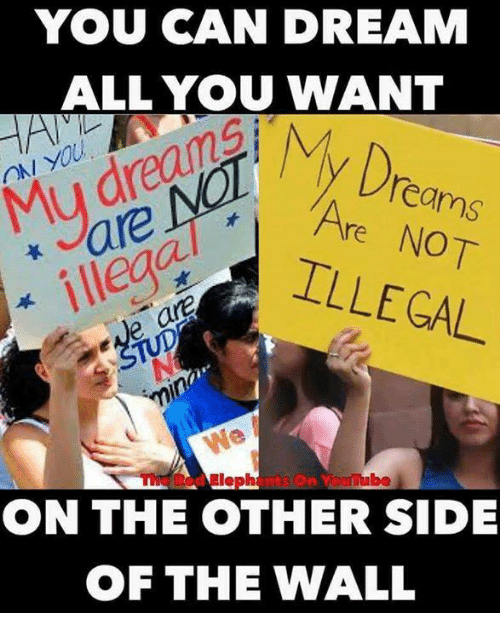 Other Side Of The Wall: YOU CAN DREAM  ALL YOU WANT  y Dream  ON YOU  Mu drean  Are NOT  reILLEGAL  e are  ON THE OTHER SIDE  OF THE WALL