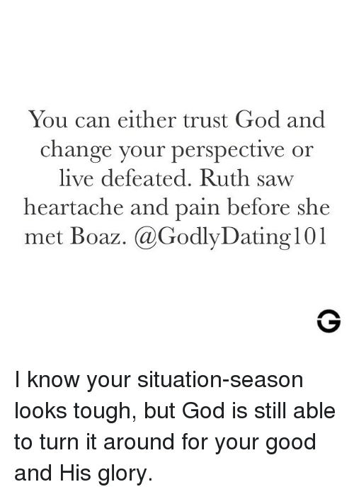 I Know Your: You can either trust God and  change your perspective or  live defeated. Ruth saw  heartache and pain before she  met Boaz. @GodlyDating 101 I know your situation-season looks tough, but God is still able to turn it around for your good and His glory.