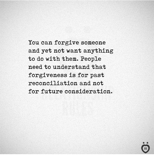 Future, Forgiveness, and Can: You can forgive someone  and yet not want anything  to do with them. People  need to understand that  forgiveness is for past  reconciliation and not  for future consideration.