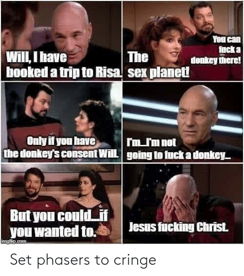risa: You can  fuck a  donkey there!  Will, I have  booked a trip to Risa sex planet  The  Only if you have  the donkey's consent Will  I'm J'm not  going to fuck a donkey  But you could_if  you wanted to.  Jesus fucking Christ.  imatip.com Set phasers to cringe