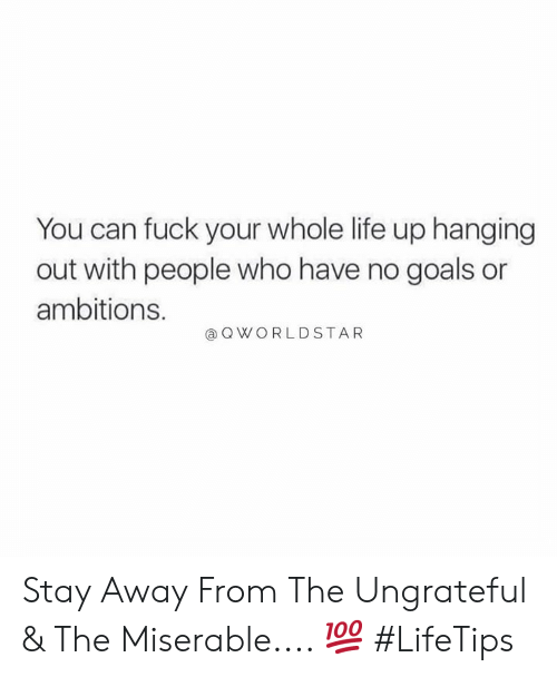 stay away: You can fuck your whole life up hanging  out with people who have no goals or  ambitions.  QWORLDSTAR Stay Away From The Ungrateful & The Miserable.... 💯 #LifeTips