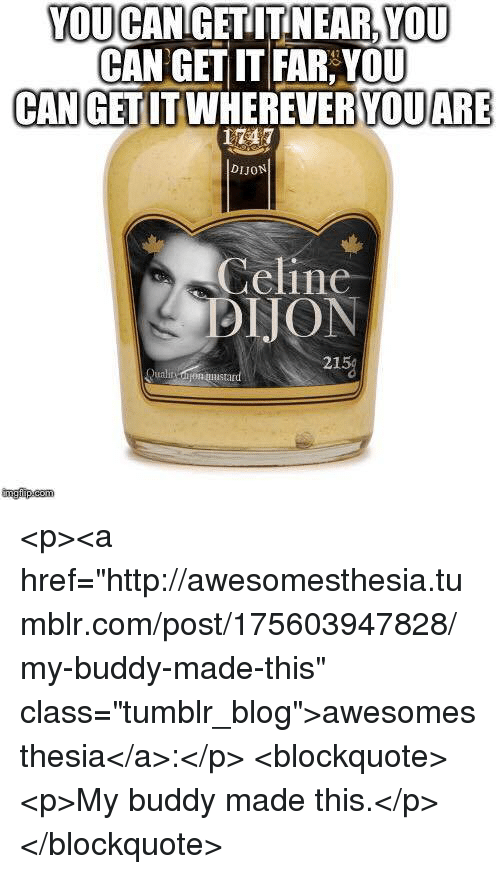 """Tumblr, Blog, and Http: YOU CAN GETITNEAR,YOU  CAN GET IT FAR:YOU  CANGETITWHEREVERYQUARE  LTET  DIJON  Celine  DIJON  215%  Quali oon mustan  ingfip.com <p><a href=""""http://awesomesthesia.tumblr.com/post/175603947828/my-buddy-made-this"""" class=""""tumblr_blog"""">awesomesthesia</a>:</p>  <blockquote><p>My buddy made this.</p></blockquote>"""