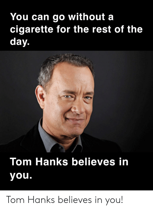 Hanks: You can go without a  cigarette for the rest of the  day.  Tom Hanks believes in  you. Tom Hanks believes in you!