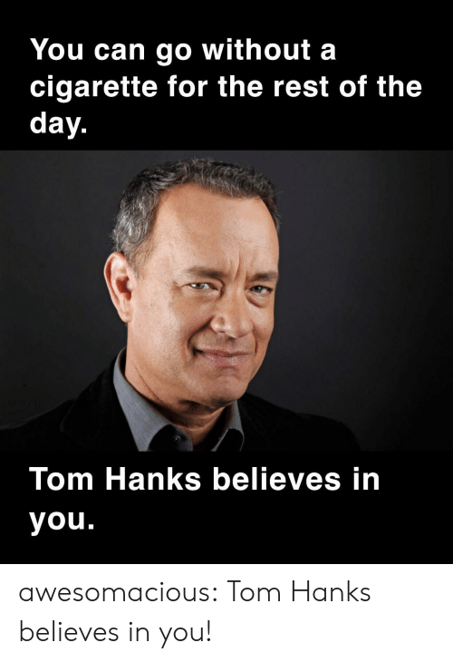 Hanks: You can go without a  cigarette for the rest of the  day.  Tom Hanks believes in  you. awesomacious:  Tom Hanks believes in you!