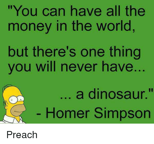 """Homer Simpson: """"You can have all the  money in the world  but there's one thing  you will never have  ..  a dinosaur.""""  Homer Simpson Preach"""