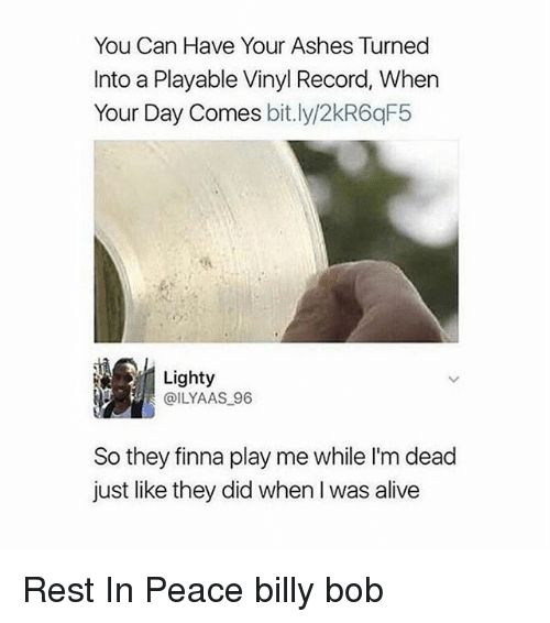 Alive, Record, and Girl Memes: You Can Have Your Ashes Turned  Into a Playable Vinyl Record, When  Your Day Comes bit.ly/2kR6qF5  Lighty  @ILYAAS 96  So they finna play me while I'm dead  just like they did when I was alive Rest In Peace billy bob