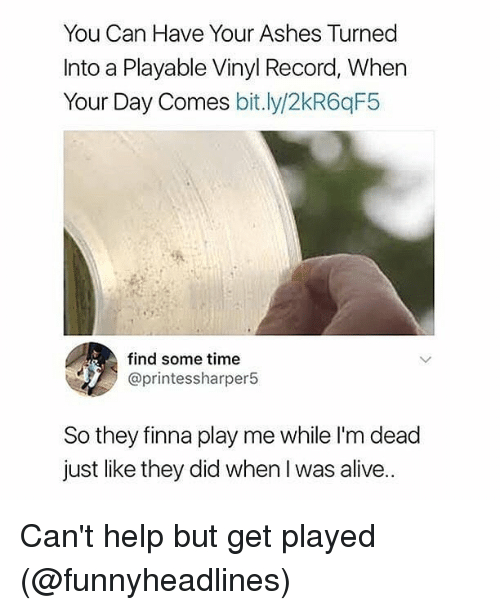Alive, Memes, and Help: You Can Have Your Ashes Turned  Into a Playable Vinyl Record, When  Your Day Comes bit.ly/2kR6qF5  find some time  @printessharper5  So they finna play me while I'm dead  just like they did when I was alive.. Can't help but get played (@funnyheadlines)