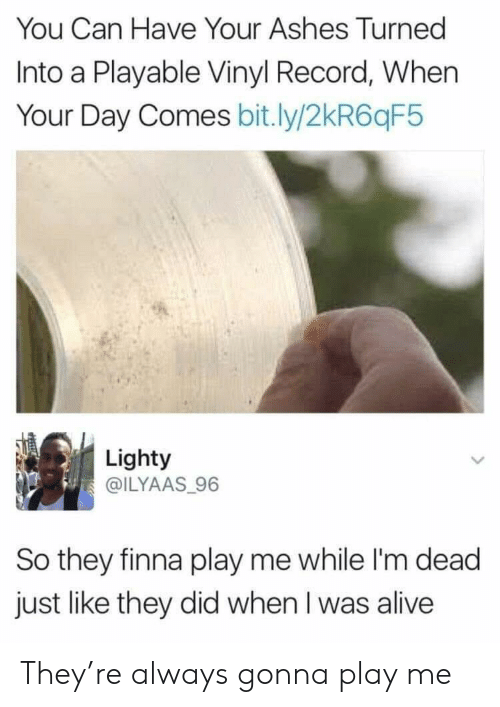ashes: You Can Have Your Ashes Turned  Into a Playable Vinyl Record, When  Your Day Comes bit.ly/2kR6qF5  Lighty  @ILYAAS 96  So they finna play me while I'm dead  just like they did when I was alive They're always gonna play me