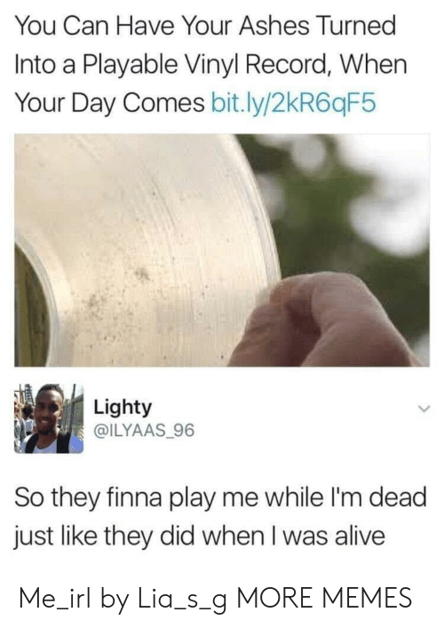 ashes: You Can Have Your Ashes Turned  Into a Playable Vinyl Record, When  Your Day Comes bit.ly/2kR6qF5  Lighty  @ILYAAS 96  So they finna play me while I'm dead  just like they did when I was alive Me_irl by Lia_s_g MORE MEMES