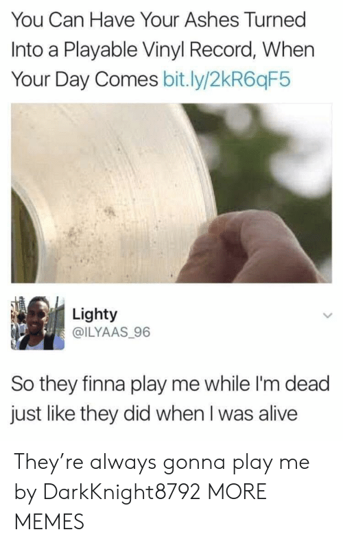 ashes: You Can Have Your Ashes Turned  Into a Playable Vinyl Record, When  Your Day Comes bit.ly/2kR6qF5  Lighty  @ILYAAS 96  So they finna play me while I'm dead  just like they did when I was alive They're always gonna play me by DarkKnight8792 MORE MEMES