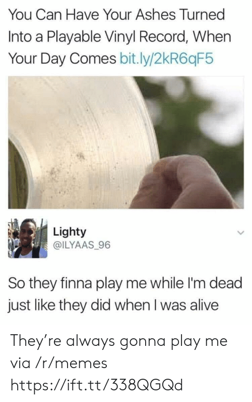 ashes: You Can Have Your Ashes Turned  Into a Playable Vinyl Record, When  Your Day Comes bit.ly/2kR6qF5  Lighty  @ILYAAS 96  So they finna play me while I'm dead  just like they did when I was alive They're always gonna play me via /r/memes https://ift.tt/338QGQd