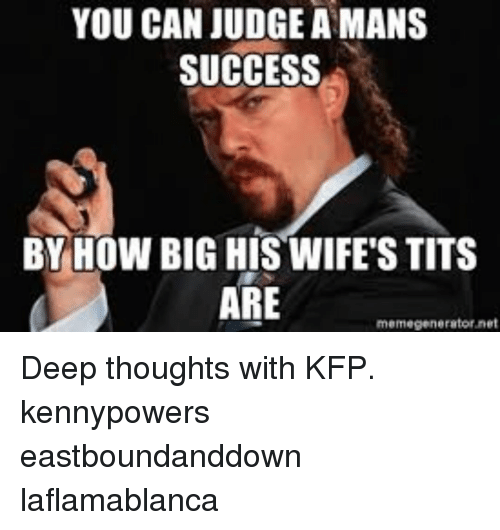 memegenerator: YOU CAN JUDGE A MANS  SUCCESS  BY HOW BIG HIS WIFE'S TITS  ARE  memegenerator net Deep thoughts with KFP. kennypowers eastboundanddown laflamablanca