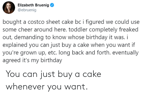 Cake: You can just buy a cake whenever you want.