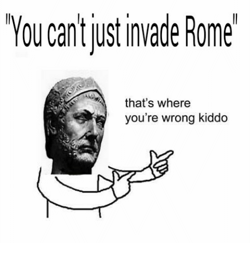 Rome: YOU Can just invade Rome  that's where  you're wrong kiddo